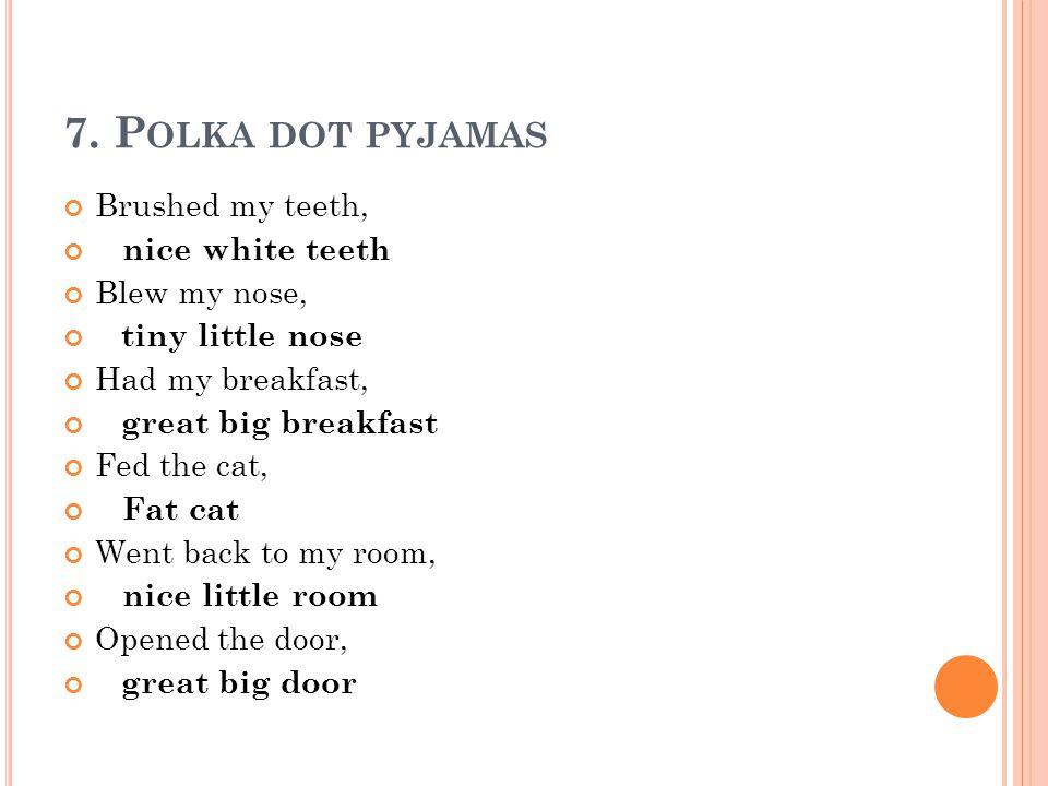 7. P OLKA DOT PYJAMAS Brushed my teeth, nice white teeth Blew my nose, tiny little nose Had my breakfast, great big breakfast Fed the cat, Fat cat Wen