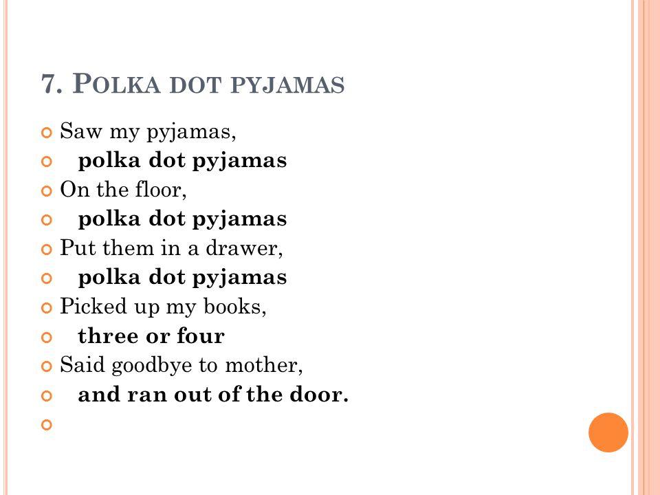 7. P OLKA DOT PYJAMAS Saw my pyjamas, polka dot pyjamas On the floor, polka dot pyjamas Put them in a drawer, polka dot pyjamas Picked up my books, th