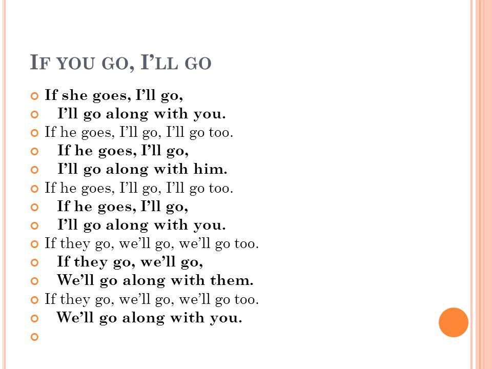 I F YOU GO, I LL GO If she goes, Ill go, Ill go along with you. If he goes, Ill go, Ill go too. If he goes, Ill go, Ill go along with him. If he goes,