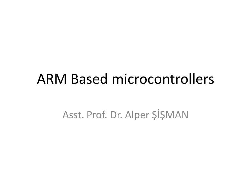 ARM Based microcontrollers Asst. Prof. Dr. Alper ŞİŞMAN