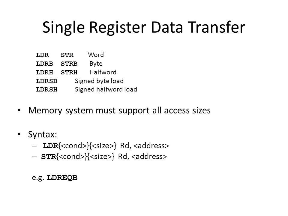 Single Register Data Transfer LDRSTR Word LDRBSTRB Byte LDRHSTRH Halfword LDRSB Signed byte load LDRSH Signed halfword load Memory system must support all access sizes Syntax: – LDR { }{ } Rd, – STR { }{ } Rd, e.g.