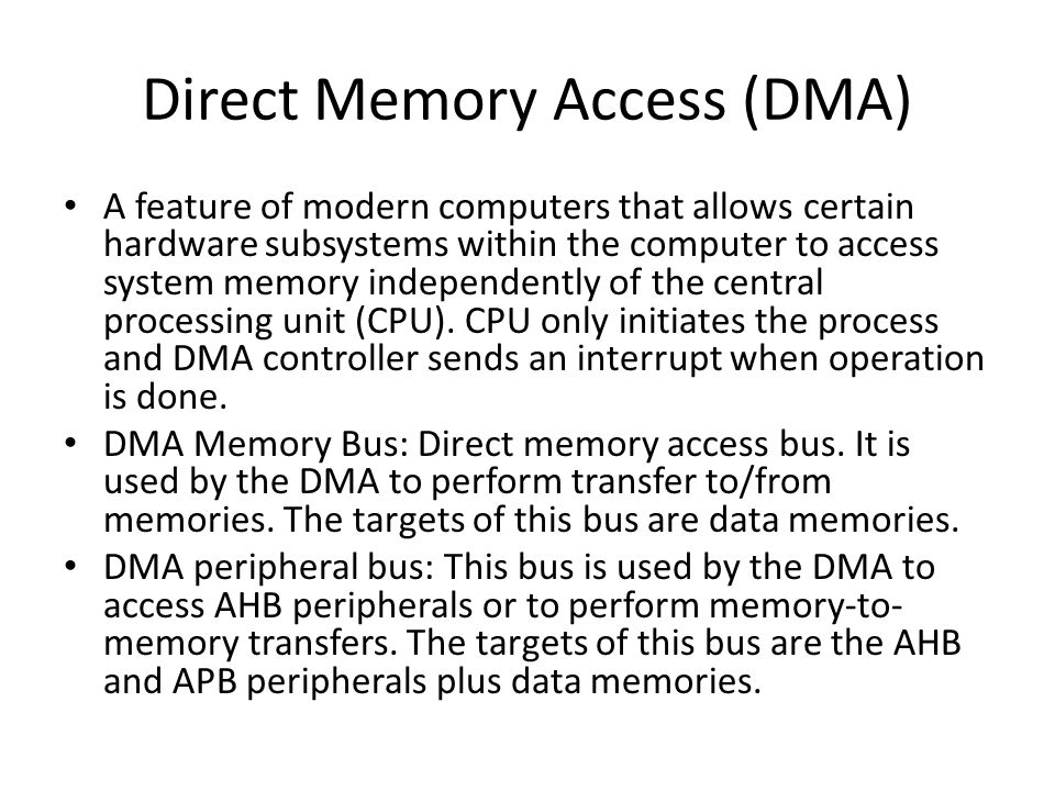 Direct Memory Access (DMA) A feature of modern computers that allows certain hardware subsystems within the computer to access system memory independently of the central processing unit (CPU).