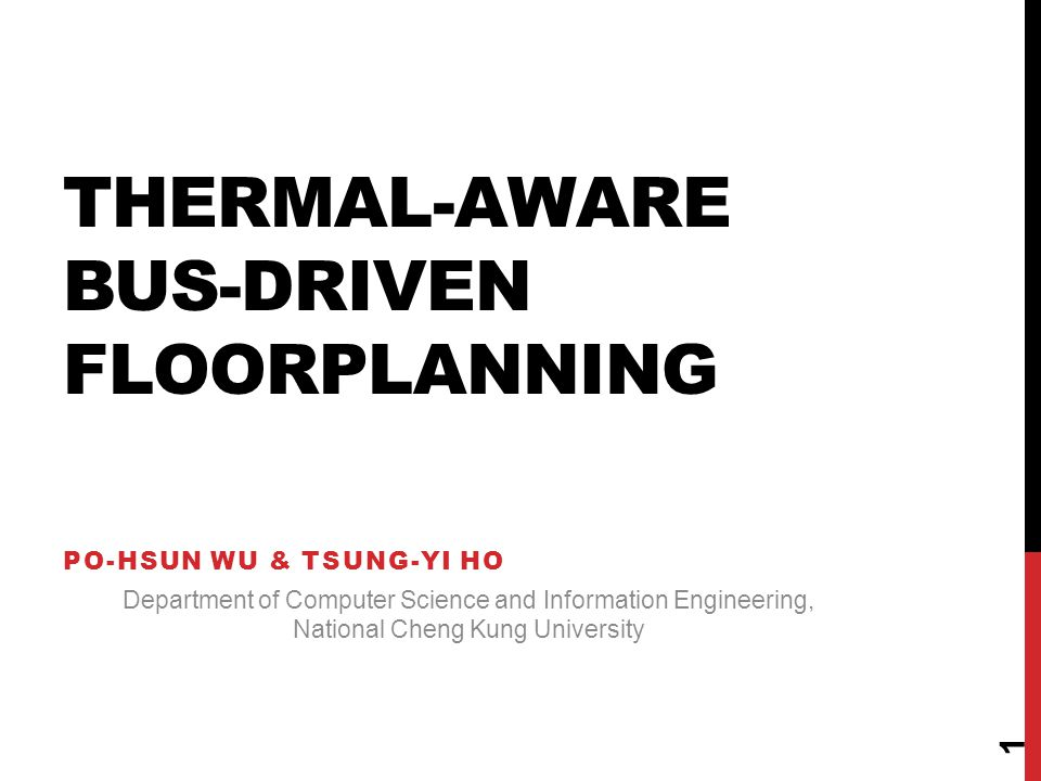 THERMAL-AWARE BUS-DRIVEN FLOORPLANNING PO-HSUN WU & TSUNG-YI HO Department of Computer Science and Information Engineering, National Cheng Kung University 1