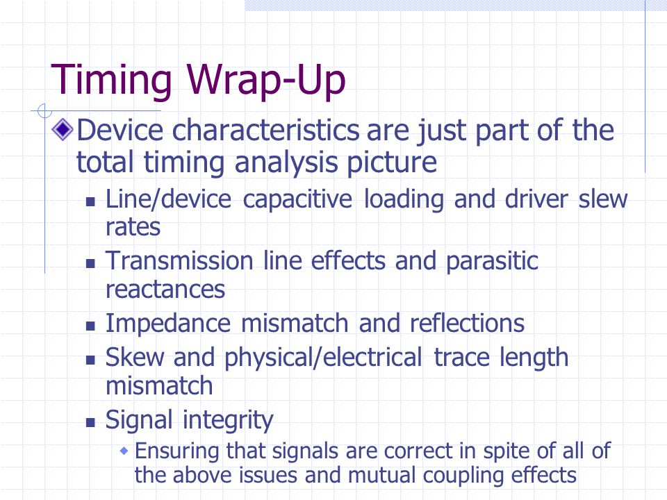 Timing Wrap-Up Device characteristics are just part of the total timing analysis picture Line/device capacitive loading and driver slew rates Transmission line effects and parasitic reactances Impedance mismatch and reflections Skew and physical/electrical trace length mismatch Signal integrity Ensuring that signals are correct in spite of all of the above issues and mutual coupling effects