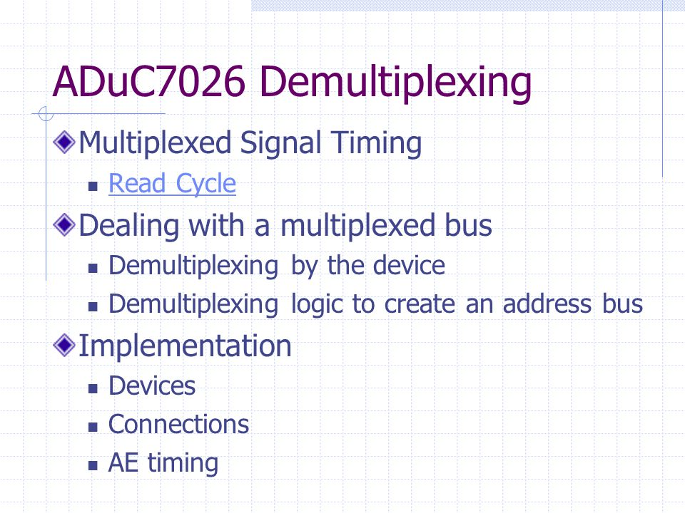 ADuC7026 Demultiplexing Multiplexed Signal Timing Read Cycle Dealing with a multiplexed bus Demultiplexing by the device Demultiplexing logic to create an address bus Implementation Devices Connections AE timing