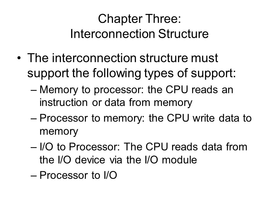 Chapter Three: Interconnection Structure The interconnection structure must support the following types of support: –Memory to processor: the CPU read