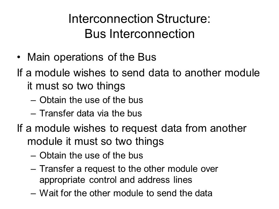 Interconnection Structure: Bus Interconnection Main operations of the Bus If a module wishes to send data to another module it must so two things –Obt