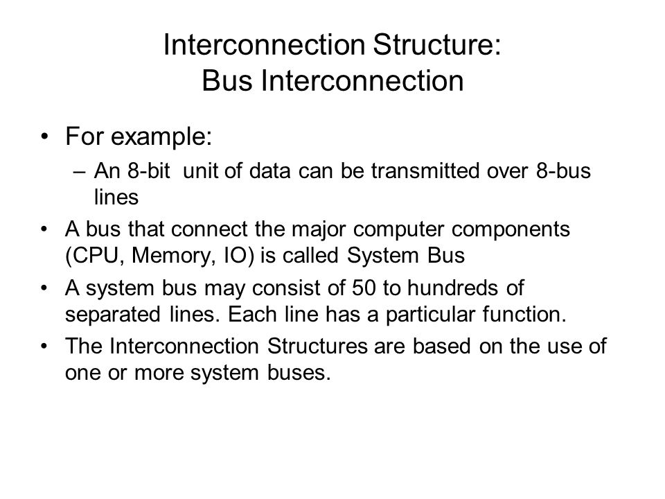 Interconnection Structure: Bus Interconnection For example: –An 8-bit unit of data can be transmitted over 8-bus lines A bus that connect the major co