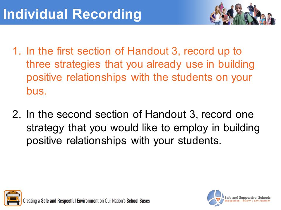 Individual Recording 1.In the first section of Handout 3, record up to three strategies that you already use in building positive relationships with the students on your bus.