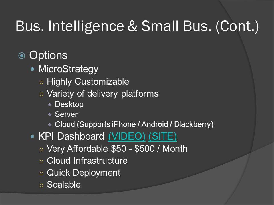 Bus. Intelligence & Small Bus. (Cont.) Options MicroStrategy Highly Customizable Variety of delivery platforms Desktop Server Cloud (Supports iPhone /