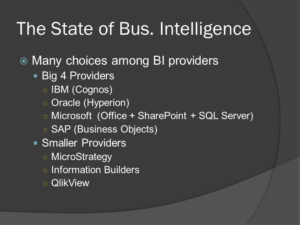The State of Bus. Intelligence Many choices among BI providers Big 4 Providers IBM (Cognos) Oracle (Hyperion) Microsoft (Office + SharePoint + SQL Ser
