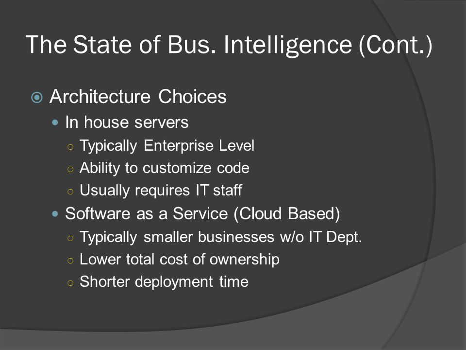 The State of Bus. Intelligence (Cont.) Architecture Choices In house servers Typically Enterprise Level Ability to customize code Usually requires IT