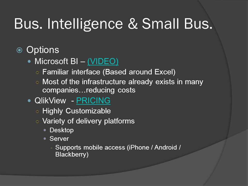 Bus. Intelligence & Small Bus. Options Microsoft BI – (VIDEO)(VIDEO) Familiar interface (Based around Excel) Most of the infrastructure already exists