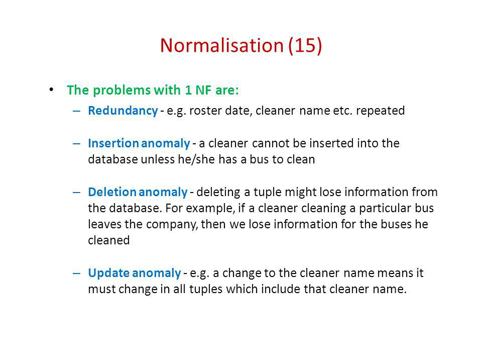 Normalisation (15) The problems with 1 NF are: – Redundancy - e.g. roster date, cleaner name etc. repeated – Insertion anomaly - a cleaner cannot be i