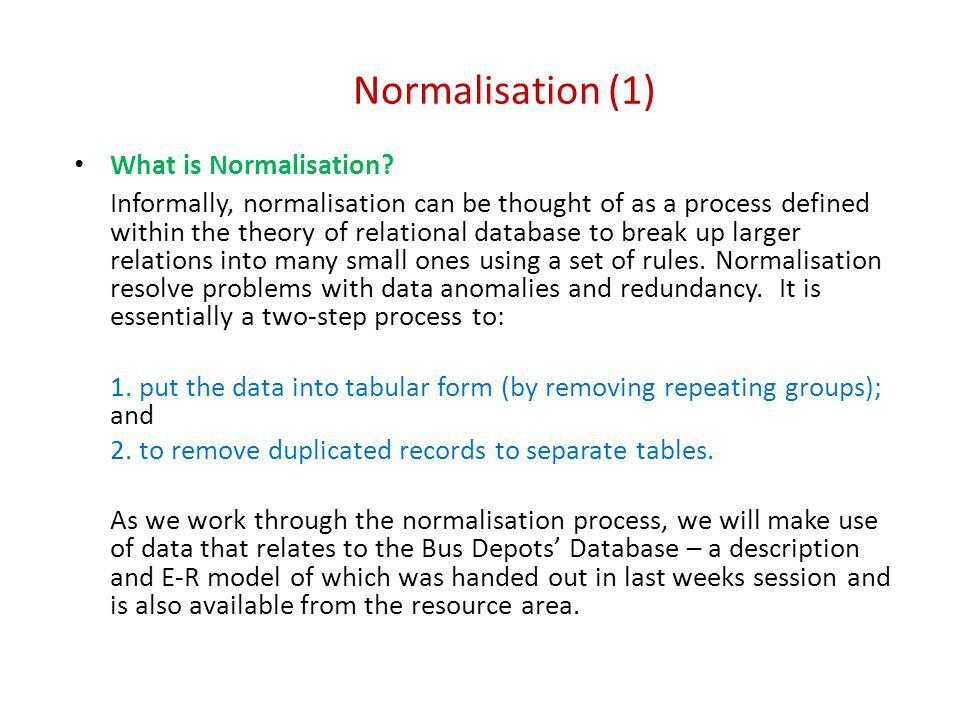 Normalisation (1) What is Normalisation? Informally, normalisation can be thought of as a process defined within the theory of relational database to
