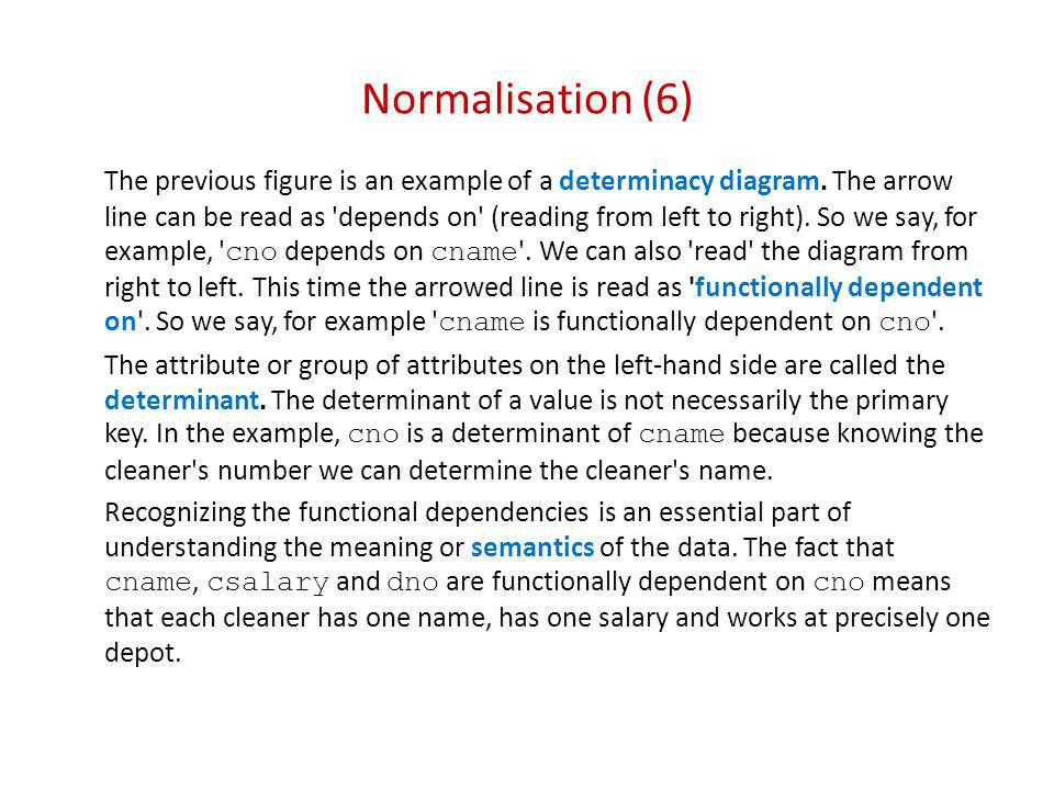 Normalisation (7) Functional dependencies (2) Composite attributes The notion of functional dependence can be extended to cover the case where the determinant (particularly the primary key) is composite, i.e.
