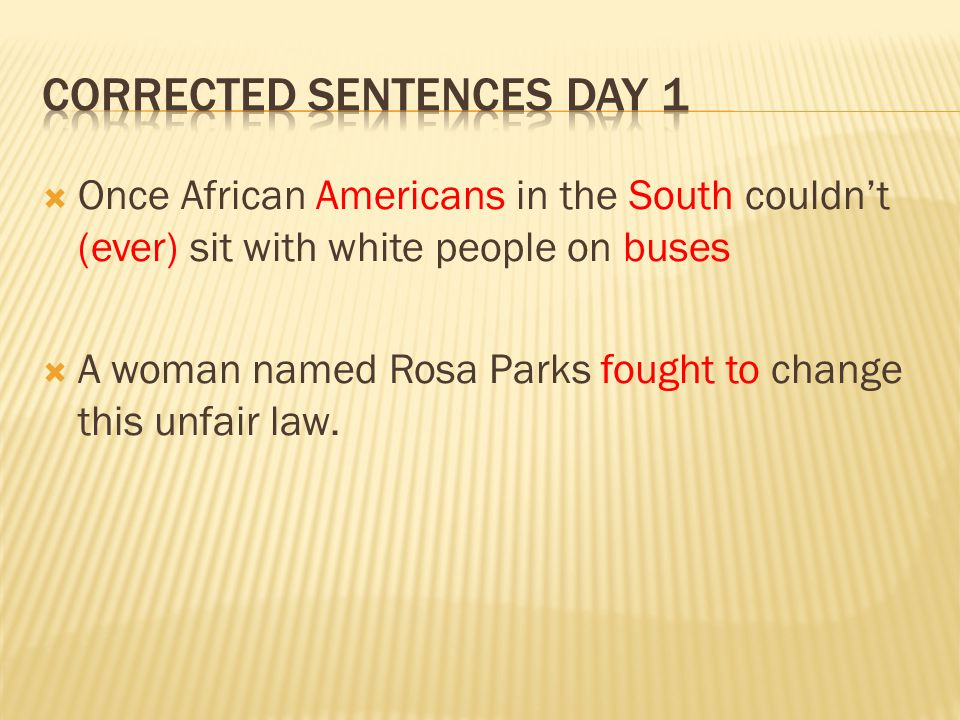 Once African Americans in the South couldnt (ever) sit with white people on buses A woman named Rosa Parks fought to change this unfair law.