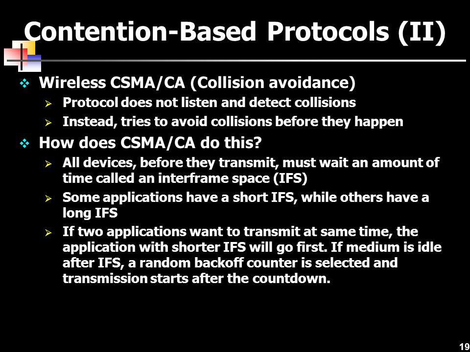 19 Contention-Based Protocols (II) Wireless CSMA/CA (Collision avoidance) Protocol does not listen and detect collisions Instead, tries to avoid colli