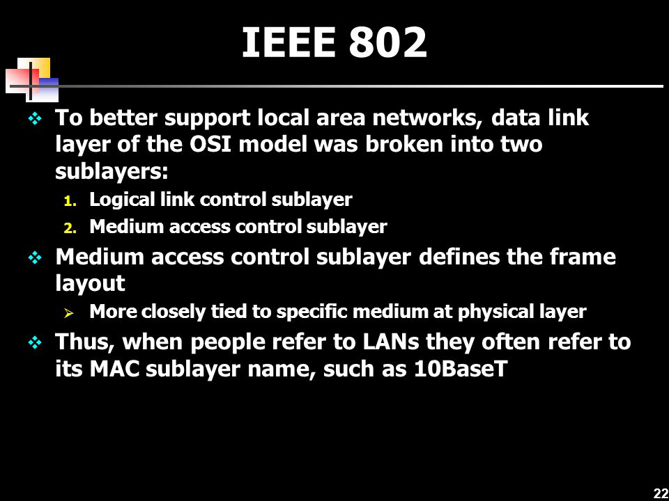 22 IEEE 802 To better support local area networks, data link layer of the OSI model was broken into two sublayers: 1. Logical link control sublayer 2.