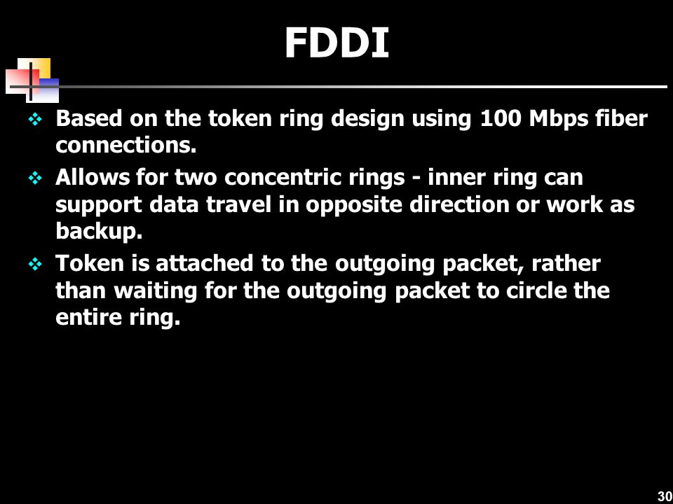 30 FDDI Based on the token ring design using 100 Mbps fiber connections. Allows for two concentric rings - inner ring can support data travel in oppos