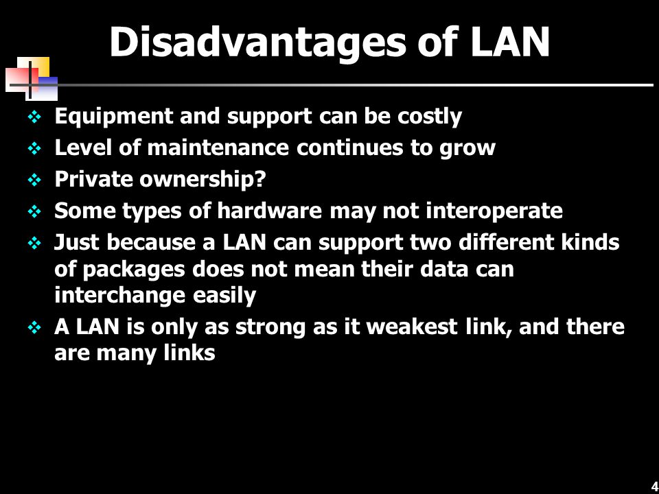 4 Disadvantages of LAN Equipment and support can be costly Level of maintenance continues to grow Private ownership? Some types of hardware may not in