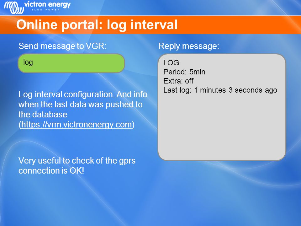 Online portal: log interval Send message to VGR: Log interval configuration. And info when the last data was pushed to the database (https://vrm.victr