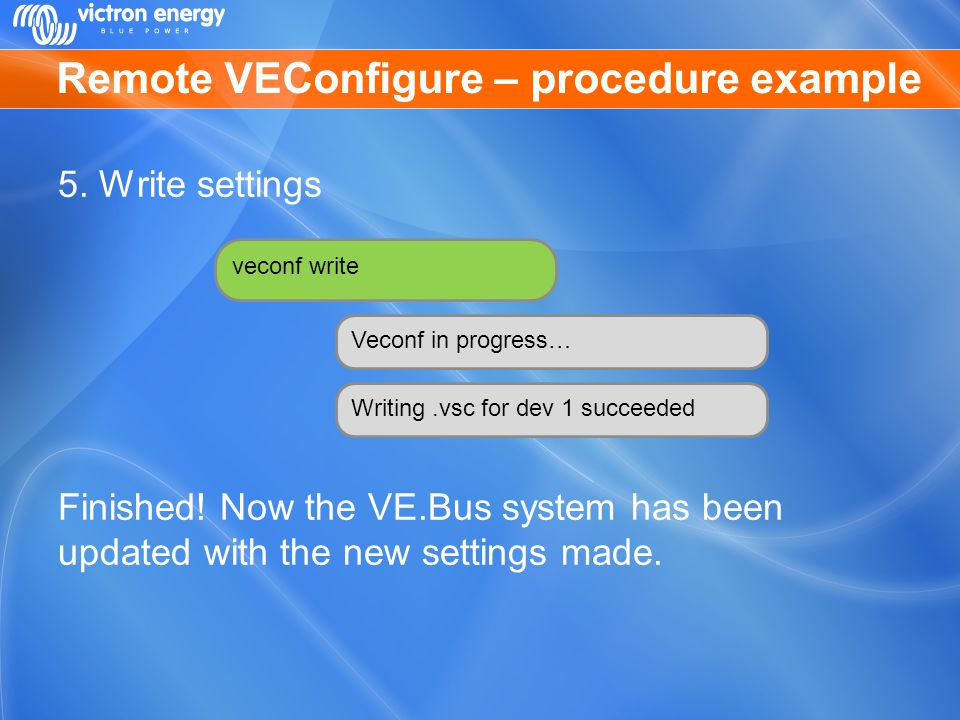 Remote VEConfigure – procedure example 5. Write settings Finished! Now the VE.Bus system has been updated with the new settings made. veconf write Vec