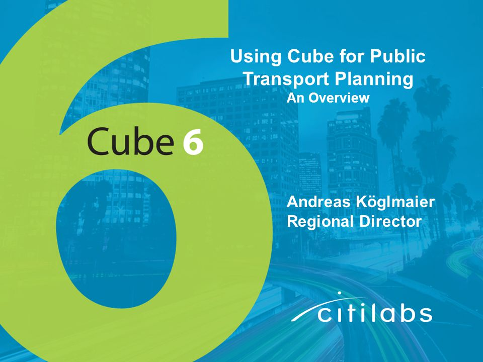 Using Cube for Public Transport Planning An Overview Andreas Köglmaier Regional Director