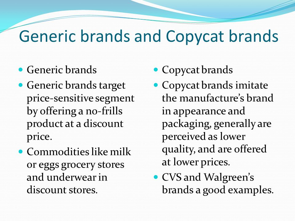 Generic brands and Copycat brands Generic brands Generic brands target price-sensitive segment by offering a no-frills product at a discount price.