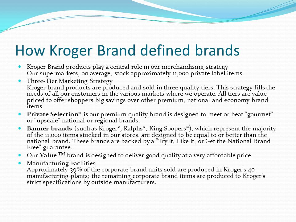 How Kroger Brand defined brands Kroger Brand products play a central role in our merchandising strategy Our supermarkets, on average, stock approximately 11,000 private label items.