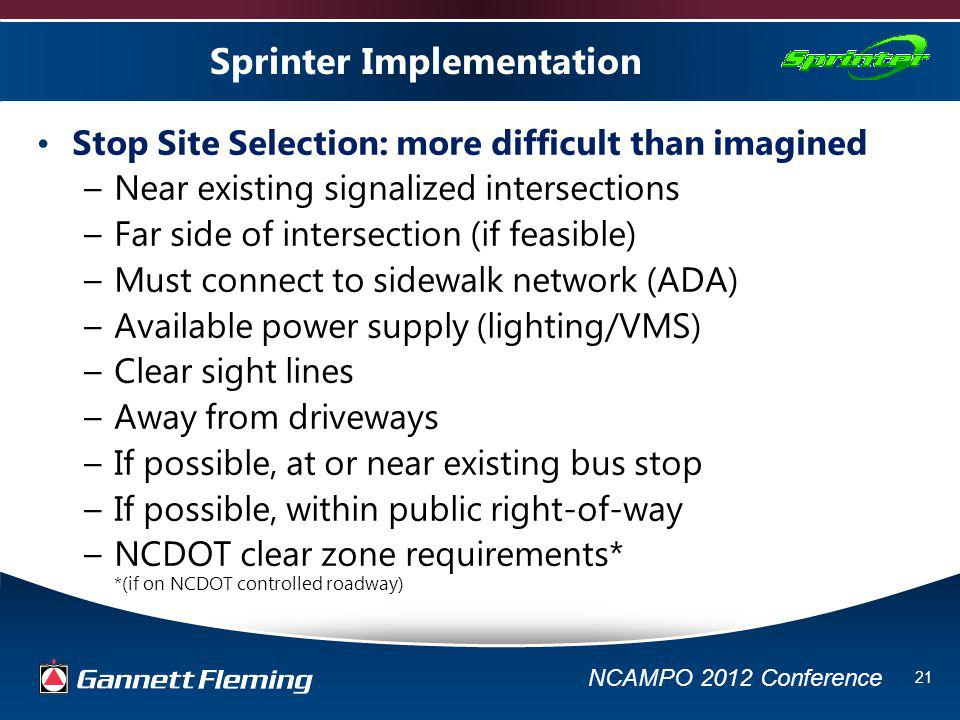 NCAMPO 2012 Conference 21 Sprinter Implementation Stop Site Selection: more difficult than imagined –Near existing signalized intersections –Far side of intersection (if feasible) –Must connect to sidewalk network (ADA) –Available power supply (lighting/VMS) –Clear sight lines –Away from driveways –If possible, at or near existing bus stop –If possible, within public right-of-way –NCDOT clear zone requirements* *(if on NCDOT controlled roadway)
