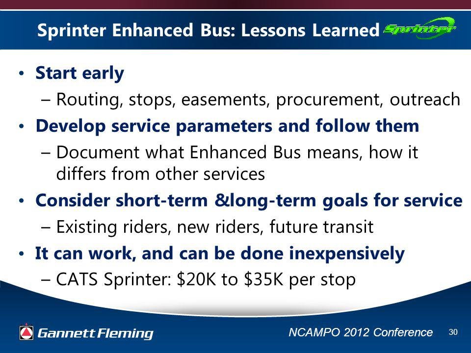 NCAMPO 2012 Conference 30 Sprinter Enhanced Bus: Lessons Learned Start early –Routing, stops, easements, procurement, outreach Develop service parameters and follow them –Document what Enhanced Bus means, how it differs from other services Consider short-term &long-term goals for service –Existing riders, new riders, future transit It can work, and can be done inexpensively –CATS Sprinter: $20K to $35K per stop