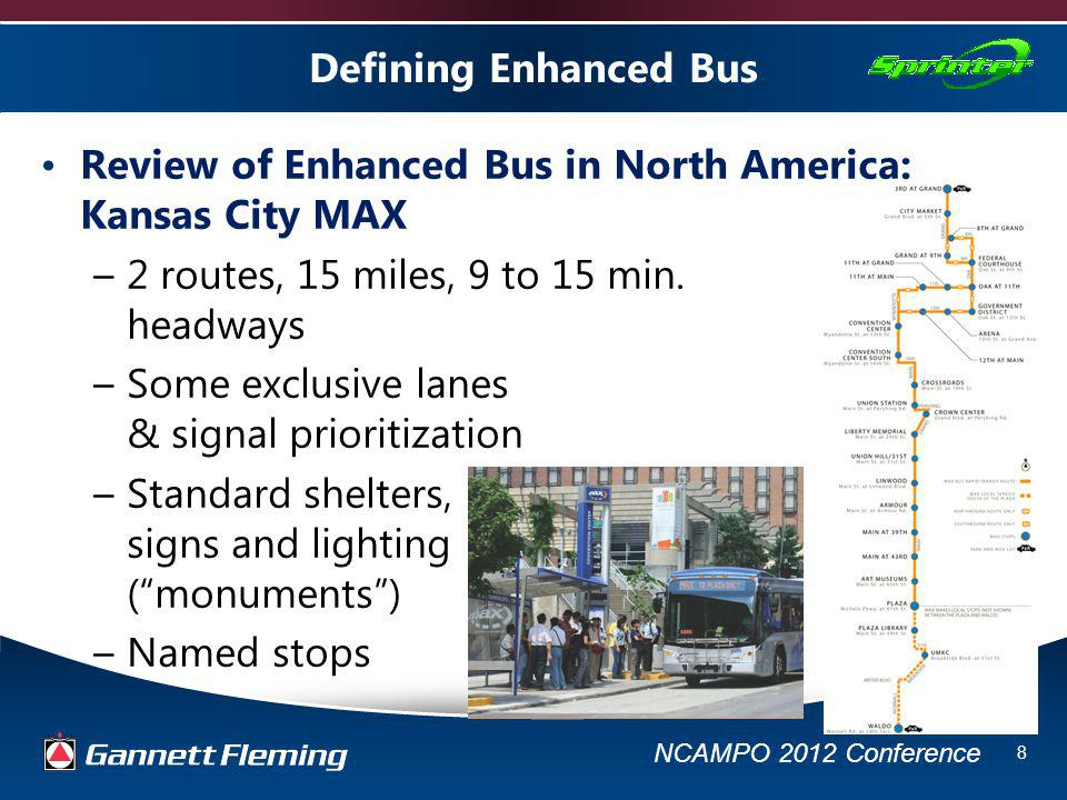 NCAMPO 2012 Conference 9 Defining Enhanced Bus Review of Enhanced Bus in North America: Las Vegas MAX –12 miles, 2 routes, some exclusive lanes –Named stops, TVM, level boarding –Distinctive vehicle