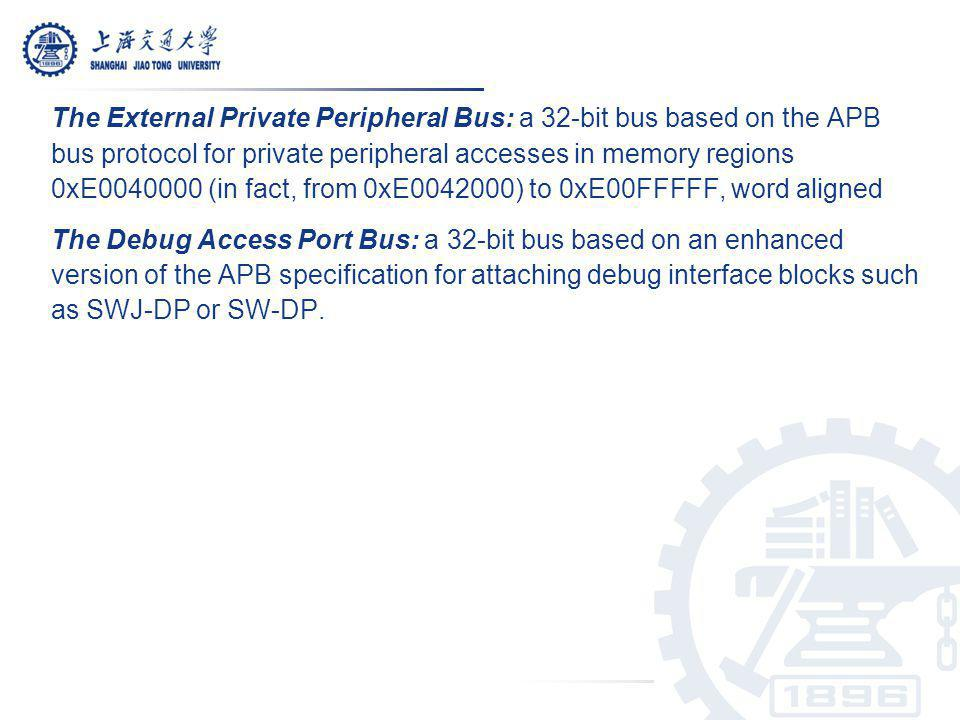The External Private Peripheral Bus: a 32-bit bus based on the APB bus protocol for private peripheral accesses in memory regions 0xE0040000 (in fact,