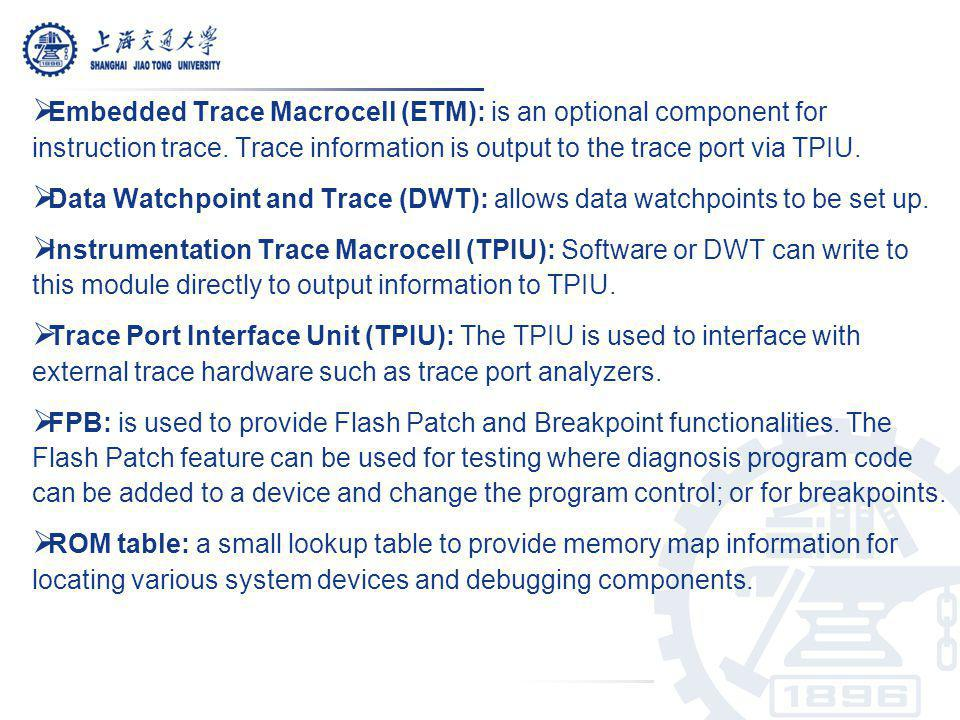 Embedded Trace Macrocell (ETM): is an optional component for instruction trace. Trace information is output to the trace port via TPIU. Data Watchpoin