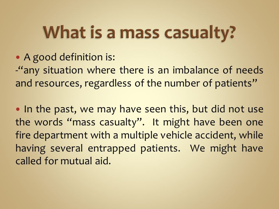 A good definition is: -any situation where there is an imbalance of needs and resources, regardless of the number of patients In the past, we may have seen this, but did not use the words mass casualty.