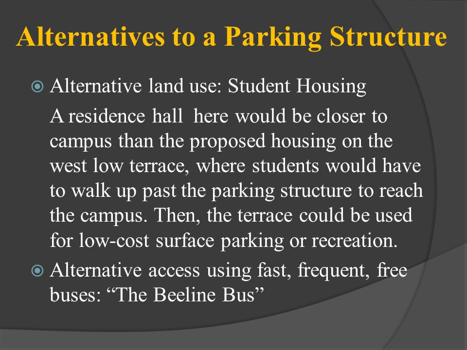 Alternatives to a Parking Structure Alternative land use: Student Housing A residence hall here would be closer to campus than the proposed housing on the west low terrace, where students would have to walk up past the parking structure to reach the campus.