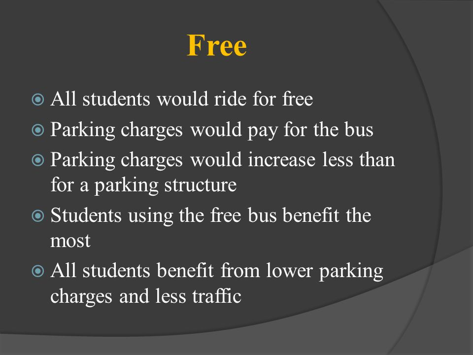 Free All students would ride for free Parking charges would pay for the bus Parking charges would increase less than for a parking structure Students