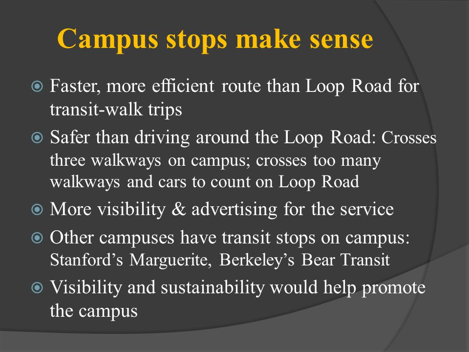 Campus stops make sense Faster, more efficient route than Loop Road for transit-walk trips Safer than driving around the Loop Road: Crosses three walk