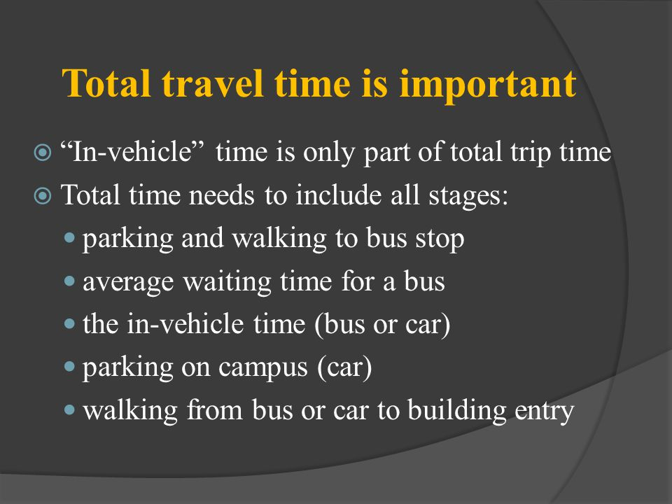 Total travel time is important In-vehicle time is only part of total trip time Total time needs to include all stages: parking and walking to bus stop