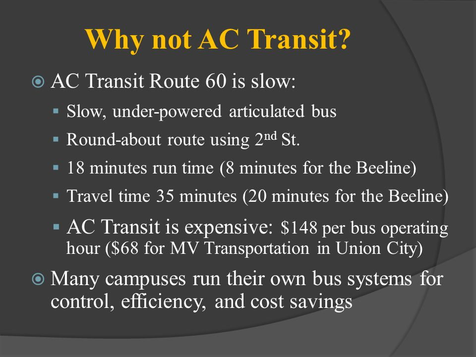 Why not AC Transit? AC Transit Route 60 is slow: Slow, under-powered articulated bus Round-about route using 2 nd St. 18 minutes run time (8 minutes f