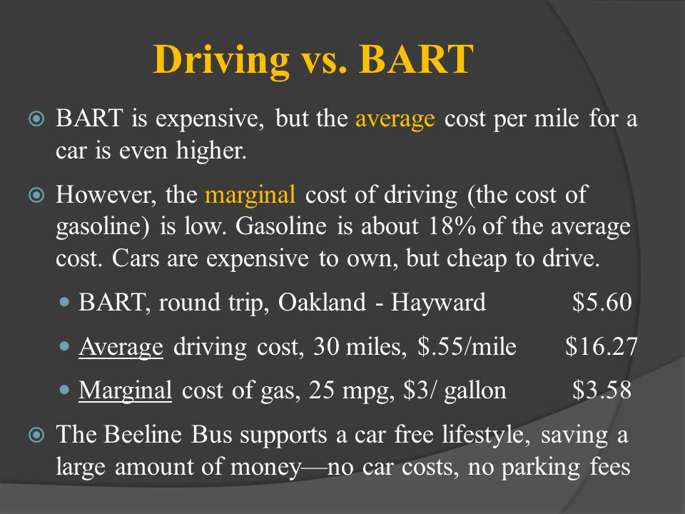 Driving vs. BART BART is expensive, but the average cost per mile for a car is even higher.