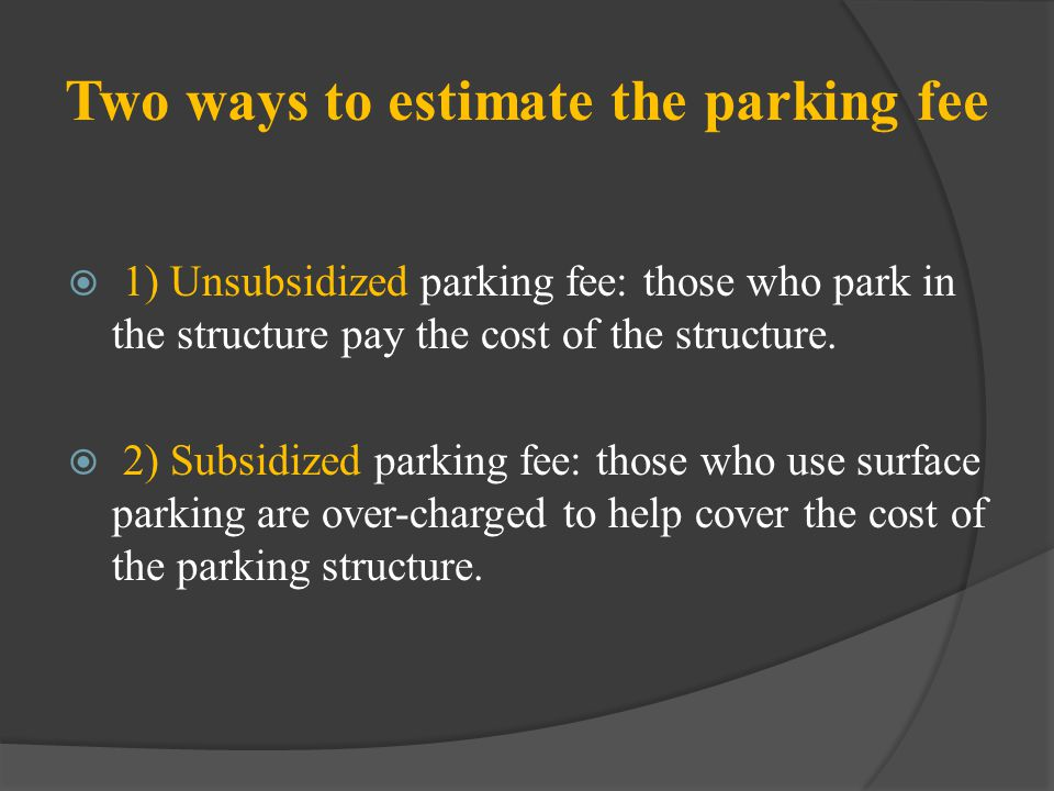 Two ways to estimate the parking fee 1) Unsubsidized parking fee: those who park in the structure pay the cost of the structure. 2) Subsidized parking