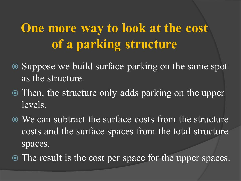 One more way to look at the cost of a parking structure Suppose we build surface parking on the same spot as the structure. Then, the structure only a