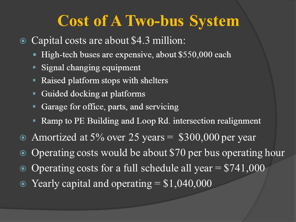 Cost of A Two-bus System Capital costs are about $4.3 million: High-tech buses are expensive, about $550,000 each Signal changing equipment Raised platform stops with shelters Guided docking at platforms Garage for office, parts, and servicing Ramp to PE Building and Loop Rd.