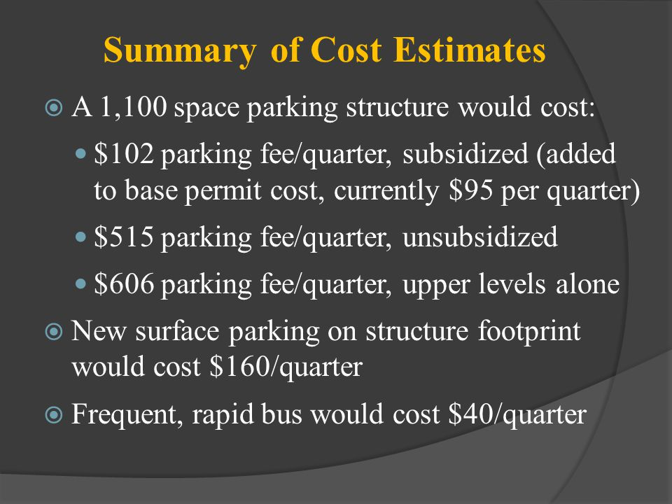 Summary of Cost Estimates A 1,100 space parking structure would cost: $102 parking fee/quarter, subsidized (added to base permit cost, currently $95 per quarter) $515 parking fee/quarter, unsubsidized $606 parking fee/quarter, upper levels alone New surface parking on structure footprint would cost $160/quarter Frequent, rapid bus would cost $40/quarter