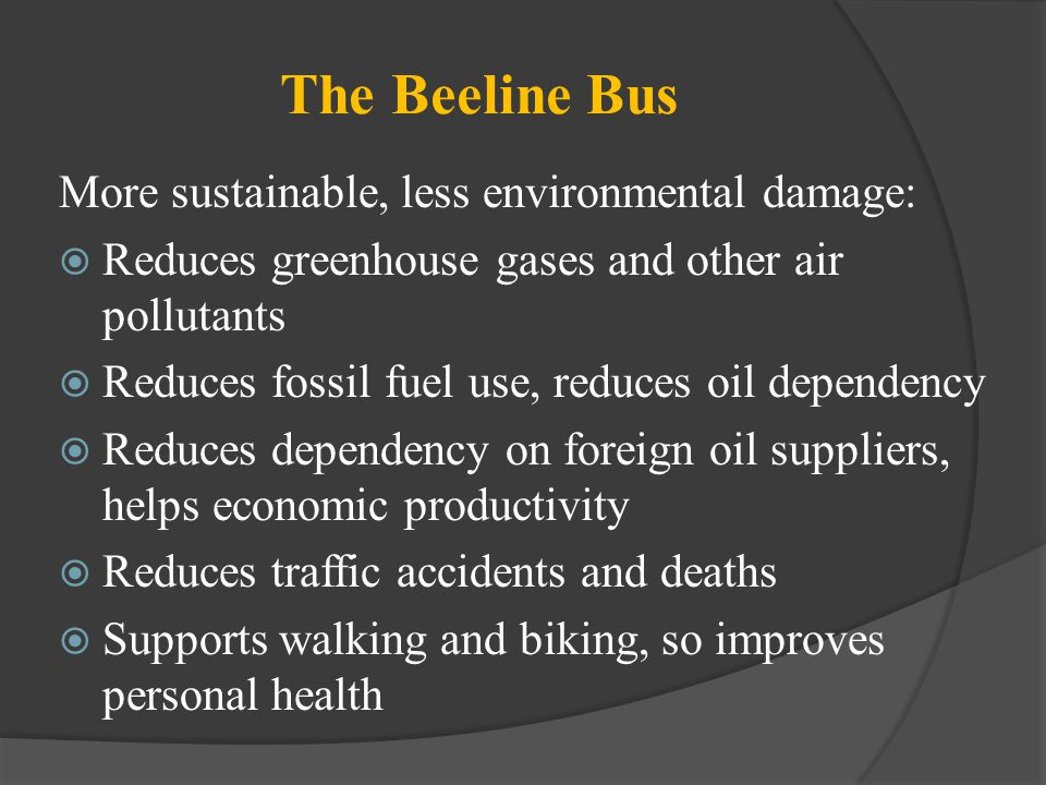 The Beeline Bus More sustainable, less environmental damage: Reduces greenhouse gases and other air pollutants Reduces fossil fuel use, reduces oil de