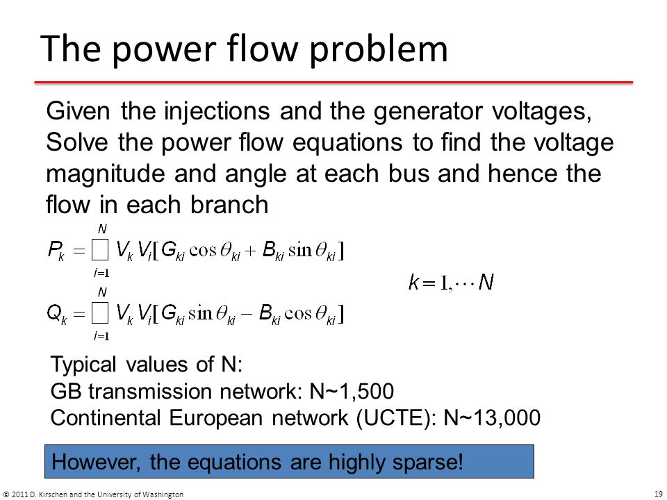 The power flow problem © 2011 D. Kirschen and the University of Washington 19 Given the injections and the generator voltages, Solve the power flow eq