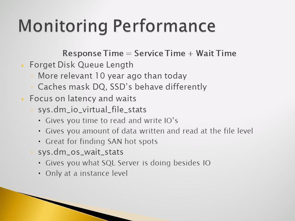 Response Time = Service Time + Wait Time Forget Disk Queue Length More relevant 10 year ago than today Caches mask DQ, SSDs behave differently Focus on latency and waits sys.dm_io_virtual_file_stats Gives you time to read and write IOs Gives you amount of data written and read at the file level Great for finding SAN hot spots sys.dm_os_wait_stats Gives you what SQL Server is doing besides IO Only at a instance level