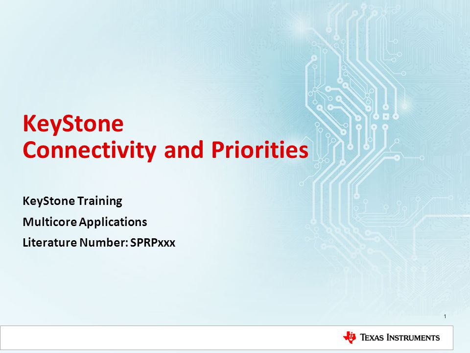 KeyStone Connectivity and Priorities KeyStone Training Multicore Applications Literature Number: SPRPxxx 1